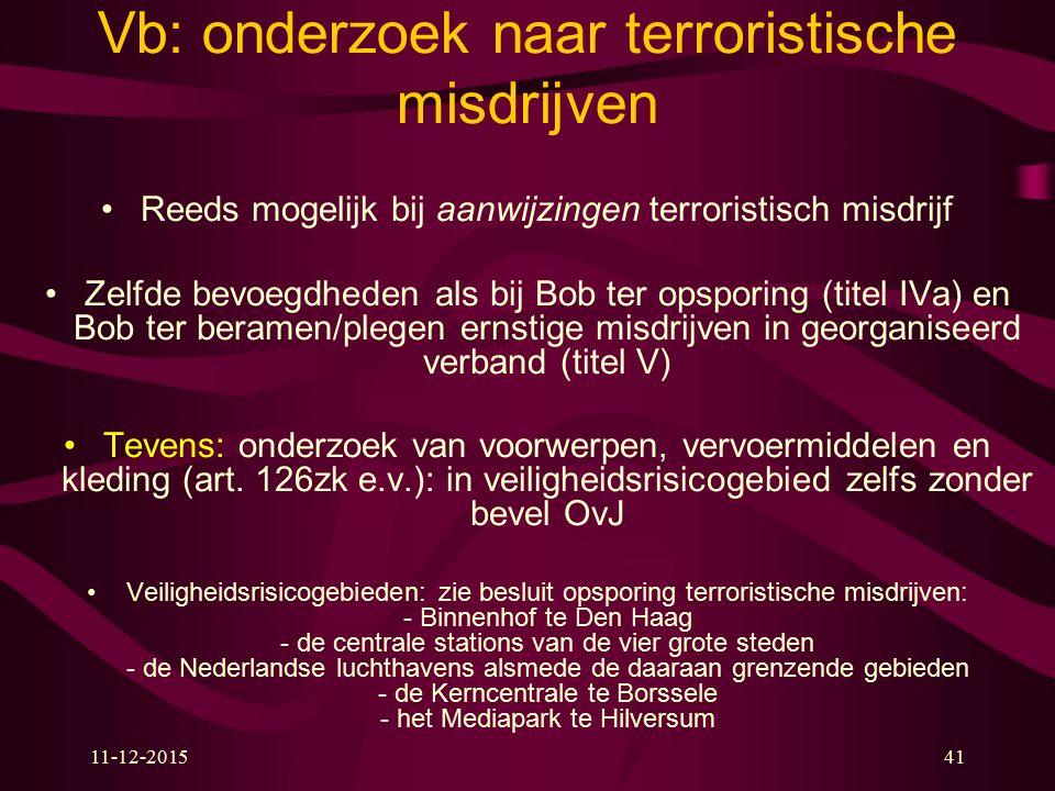 11-12-201541 Vb: onderzoek naar terroristische misdrijven Reeds mogelijk bij aanwijzingen terroristisch misdrijf Zelfde bevoegdheden als bij Bob ter o