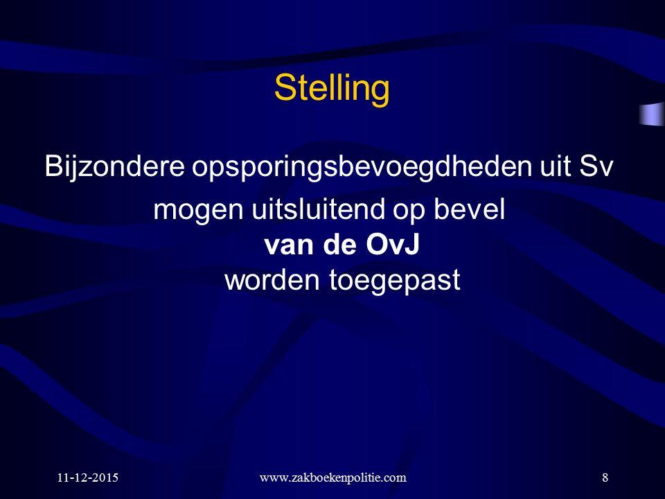 11-12-2015www.zakboekenpolitie.com8 Stelling Bijzondere opsporingsbevoegdheden uit Sv mogen uitsluitend op bevel van de OvJ worden toegepast