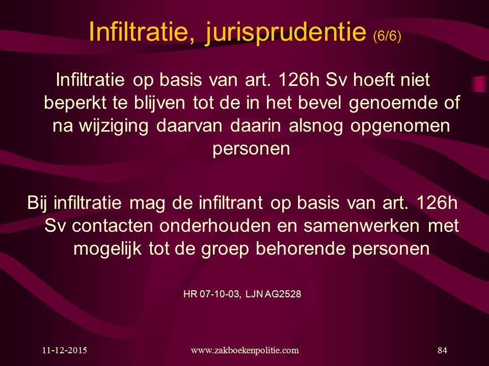 11-12-2015www.zakboekenpolitie.com84 Infiltratie, jurisprudentie (6/6) Infiltratie op basis van art. 126h Sv hoeft niet beperkt te blijven tot de in h