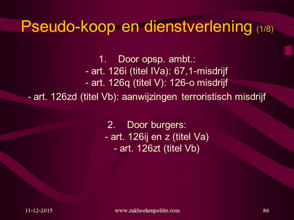 11-12-2015www.zakboekenpolitie.com86 Pseudo-koop en dienstverlening (1/8) 1.Door opsp. ambt.: - art. 126i (titel IVa): 67,1-misdrijf - art. 126q (tite