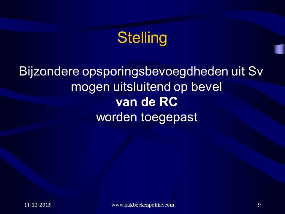 11-12-2015www.zakboekenpolitie.com9 Stelling Bijzondere opsporingsbevoegdheden uit Sv mogen uitsluitend op bevel van de RC worden toegepast