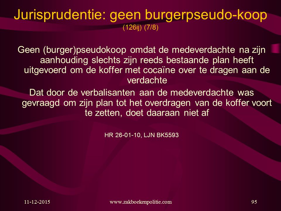 11-12-2015www.zakboekenpolitie.com95 Jurisprudentie: geen burgerpseudo-koop (126ij) (7/8) Geen (burger)pseudokoop omdat de medeverdachte na zijn aanho
