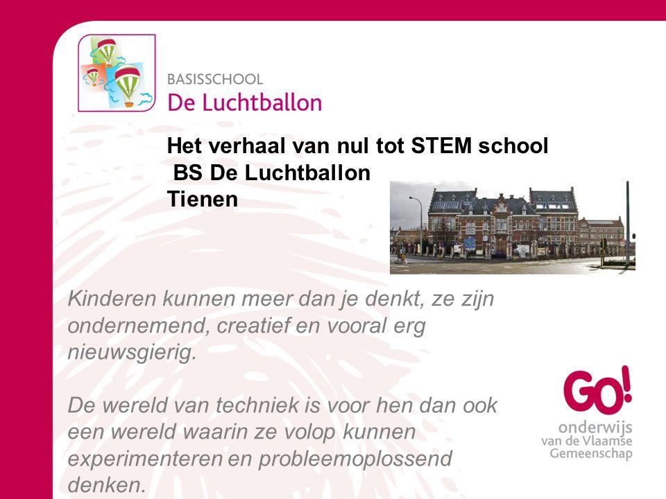 Het verhaal van nul tot STEM school BS De Luchtballon Tienen Kinderen kunnen meer dan je denkt, ze zijn ondernemend, creatief en vooral erg nieuwsgierig.