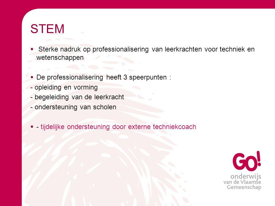 STEM  Sterke nadruk op professionalisering van leerkrachten voor techniek en wetenschappen  De professionalisering heeft 3 speerpunten : - opleiding en vorming - begeleiding van de leerkracht - ondersteuning van scholen  - tijdelijke ondersteuning door externe techniekcoach