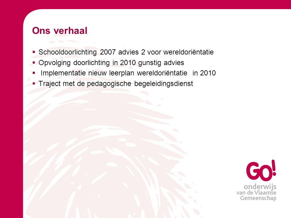 Ons verhaal  Schooldoorlichting 2007 advies 2 voor wereldoriëntatie  Opvolging doorlichting in 2010 gunstig advies  Implementatie nieuw leerplan wereldoriëntatie in 2010  Traject met de pedagogische begeleidingsdienst