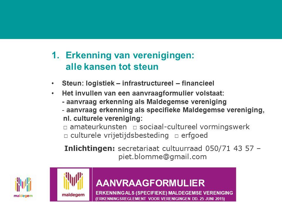 1.Erkenning van verenigingen: alle kansen tot steun Steun: logistiek – infrastructureel – financieel Het invullen van een aanvraagformulier volstaat: - aanvraag erkenning als Maldegemse vereniging - aanvraag erkenning als specifieke Maldegemse vereniging, nl.