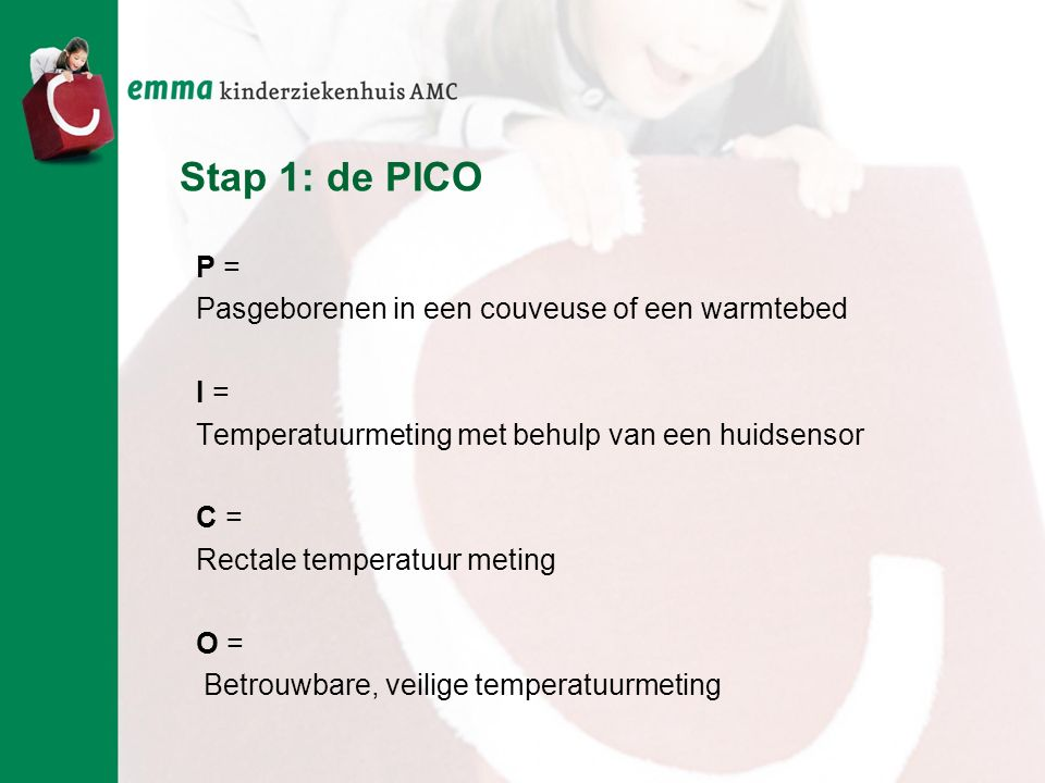 Stap 1: de PICO P = Pasgeborenen in een couveuse of een warmtebed I = Temperatuurmeting met behulp van een huidsensor C = Rectale temperatuur meting O