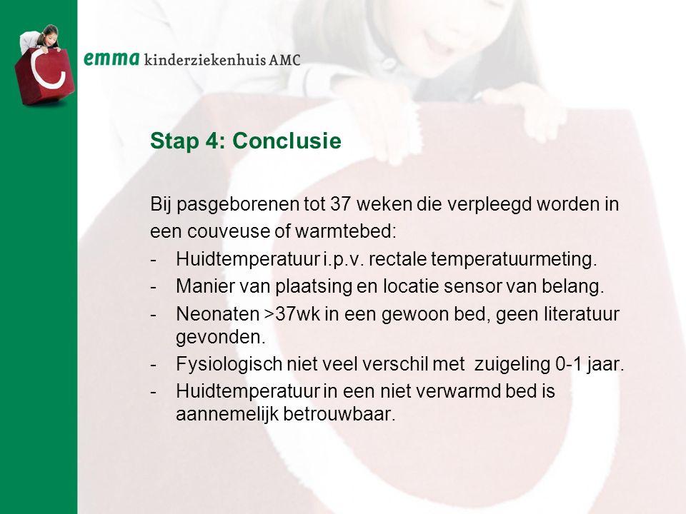 Stap 4: Conclusie Bij pasgeborenen tot 37 weken die verpleegd worden in een couveuse of warmtebed: -Huidtemperatuur i.p.v. rectale temperatuurmeting.
