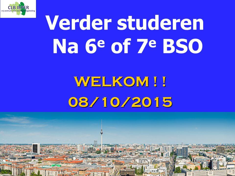 Verder studeren Na 6 e of 7 e BSO WELKOM ! ! 08/10/2015
