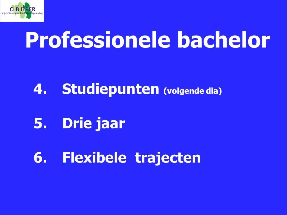 Professionele bachelor 4. Studiepunten (volgende dia) 5. Drie jaar 6. Flexibele trajecten