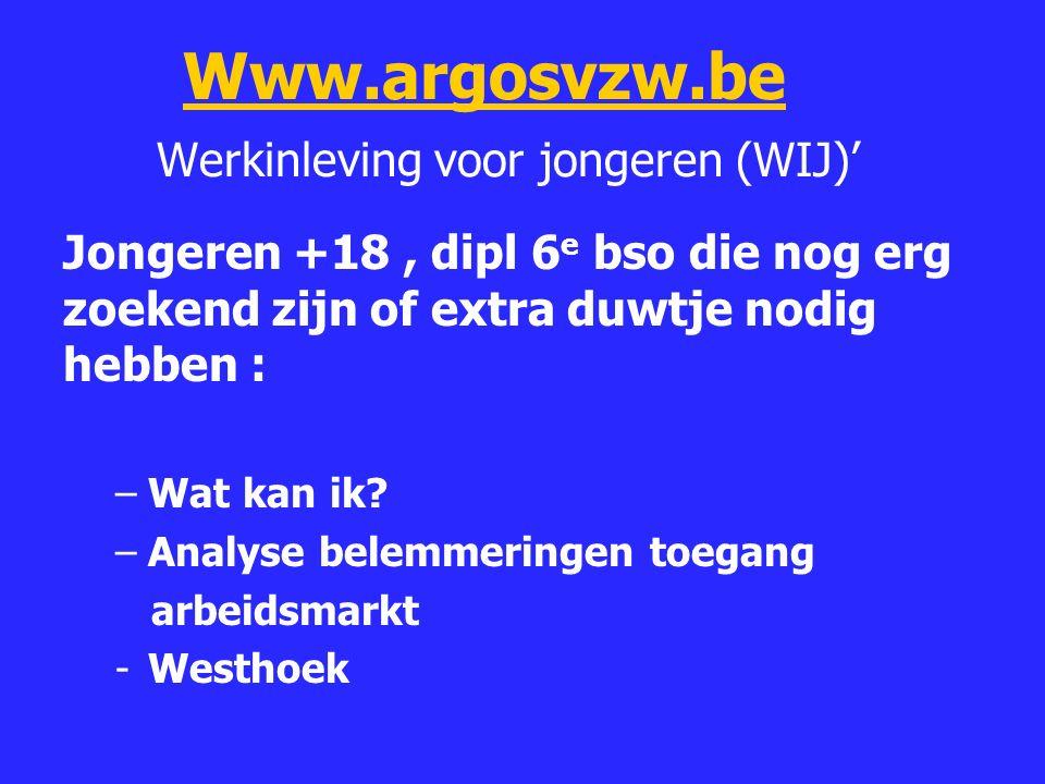 Www.argosvzw.be Werkinleving voor jongeren (WIJ)'Www.argosvzw.be Jongeren +18, dipl 6 e bso die nog erg zoekend zijn of extra duwtje nodig hebben : –