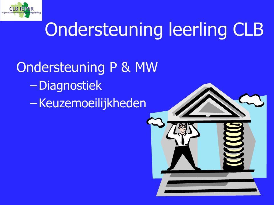 Ondersteuning leerling CLB Ondersteuning P & MW – –Diagnostiek – –Keuzemoeilijkheden