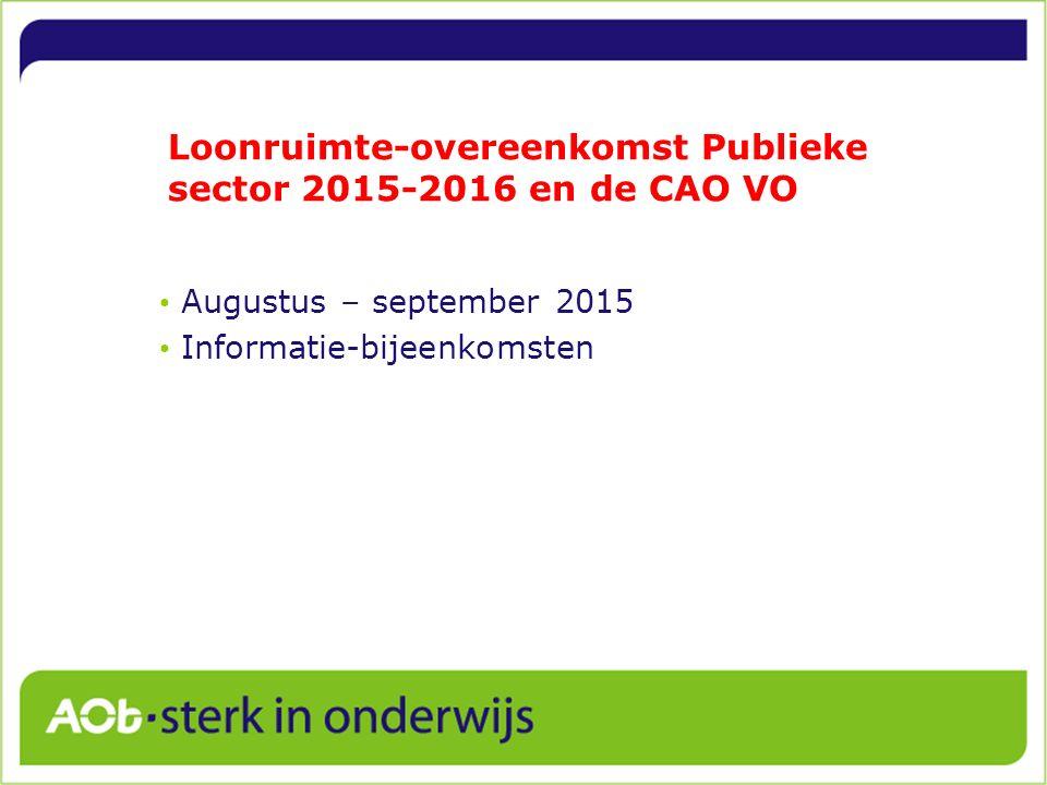 Loonruimte-overeenkomst Publieke sector 2015-2016 en de CAO VO Augustus – september 2015 Informatie-bijeenkomsten