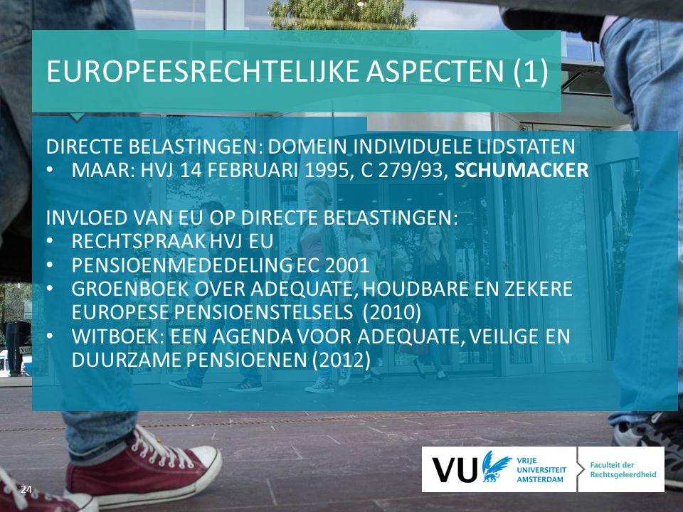 24 EUROPEESRECHTELIJKE ASPECTEN (1) DIRECTE BELASTINGEN: DOMEIN INDIVIDUELE LIDSTATEN MAAR: HVJ 14 FEBRUARI 1995, C 279/93, SCHUMACKER INVLOED VAN EU OP DIRECTE BELASTINGEN: RECHTSPRAAK HVJ EU PENSIOENMEDEDELING EC 2001 GROENBOEK OVER ADEQUATE, HOUDBARE EN ZEKERE EUROPESE PENSIOENSTELSELS (2010) WITBOEK: EEN AGENDA VOOR ADEQUATE, VEILIGE EN DUURZAME PENSIOENEN (2012)
