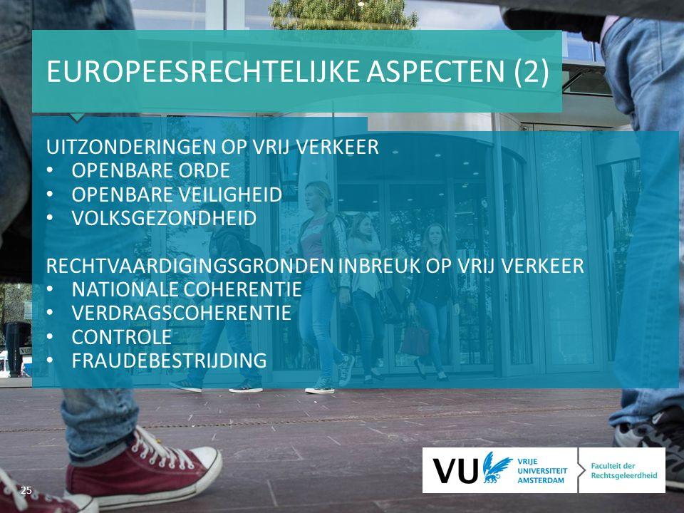 25 EUROPEESRECHTELIJKE ASPECTEN (2) UITZONDERINGEN OP VRIJ VERKEER OPENBARE ORDE OPENBARE VEILIGHEID VOLKSGEZONDHEID RECHTVAARDIGINGSGRONDEN INBREUK OP VRIJ VERKEER NATIONALE COHERENTIE VERDRAGSCOHERENTIE CONTROLE FRAUDEBESTRIJDING