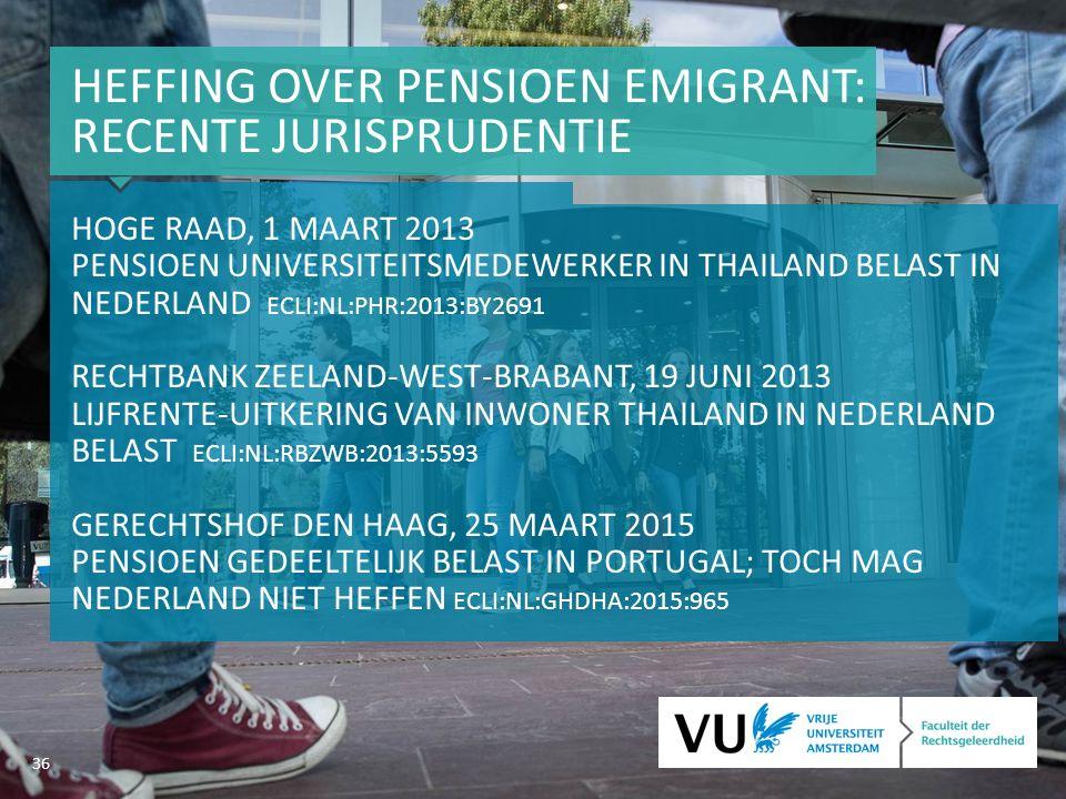 36 HEFFING OVER PENSIOEN EMIGRANT: RECENTE JURISPRUDENTIE HOGE RAAD, 1 MAART 2013 PENSIOEN UNIVERSITEITSMEDEWERKER IN THAILAND BELAST IN NEDERLAND ECLI:NL:PHR:2013:BY2691 RECHTBANK ZEELAND-WEST-BRABANT, 19 JUNI 2013 LIJFRENTE-UITKERING VAN INWONER THAILAND IN NEDERLAND BELAST ECLI:NL:RBZWB:2013:5593 GERECHTSHOF DEN HAAG, 25 MAART 2015 PENSIOEN GEDEELTELIJK BELAST IN PORTUGAL; TOCH MAG NEDERLAND NIET HEFFEN ECLI:NL:GHDHA:2015:965