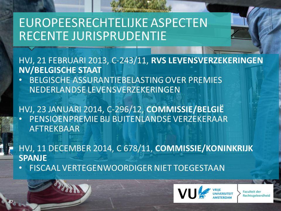 42 EUROPEESRECHTELIJKE ASPECTEN RECENTE JURISPRUDENTIE HVJ, 21 FEBRUARI 2013, C-243/11, RVS LEVENSVERZEKERINGEN NV/BELGISCHE STAAT BELGISCHE ASSURANTIEBELASTING OVER PREMIES NEDERLANDSE LEVENSVERZEKERINGEN HVJ, 23 JANUARI 2014, C-296/12, COMMISSIE/BELGIË PENSIOENPREMIE BIJ BUITENLANDSE VERZEKERAAR AFTREKBAAR HVJ, 11 DECEMBER 2014, C 678/11, COMMISSIE/KONINKRIJK SPANJE FISCAAL VERTEGENWOORDIGER NIET TOEGESTAAN