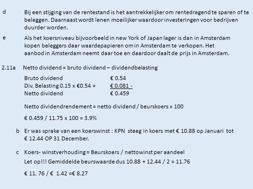 d Couponrendement= Rentepercentage x nominale waarde Beurskoerspercentage x nominale waarde X 100 0.055 x 0.24 1.02x 0.24 x100 0.0132 0.2448 X100 = 5.39% eVan asymmetrische informatie is sprake als marktdeelnemers niet gelijk geïnformeerd zijn.