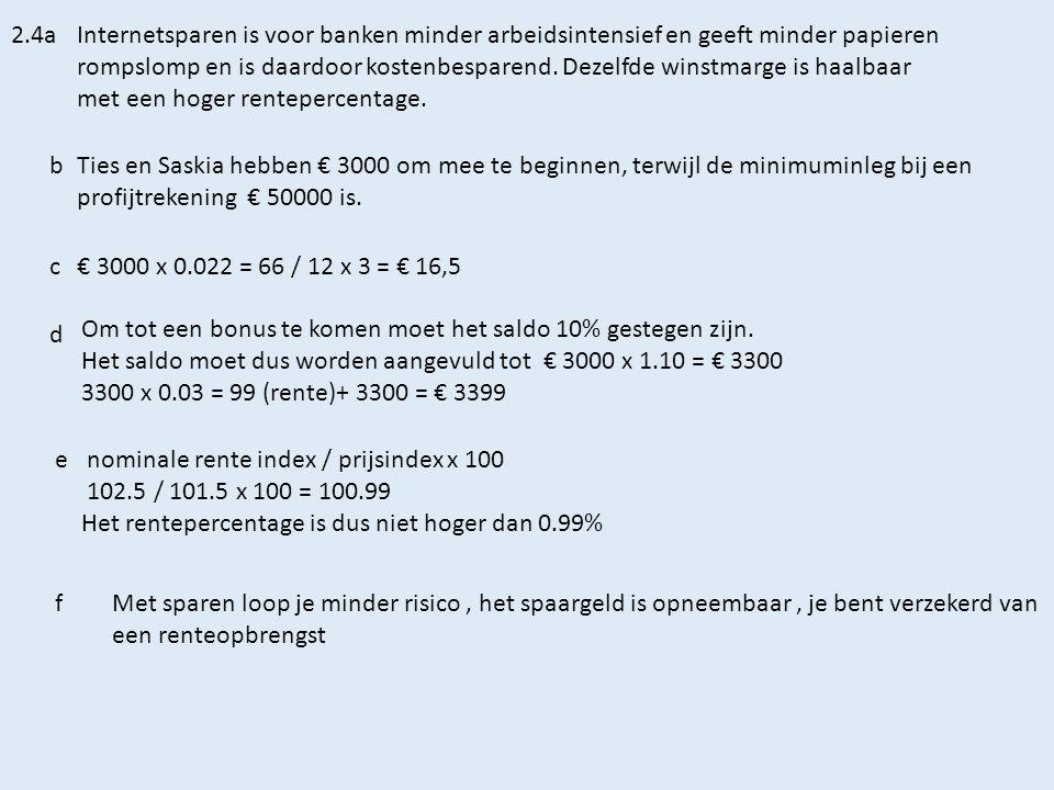 Antwoorden 2.5a(0.051 – 0.02) x 5000 = € 155 rente + € 5000 = € 5155 b € 5000 x 0.0460 = € 230 rente + € 5000 = € 5230 cDit geld kan dan langer gebruikt worden om tegen een hogere rente uitgeleend te worden.