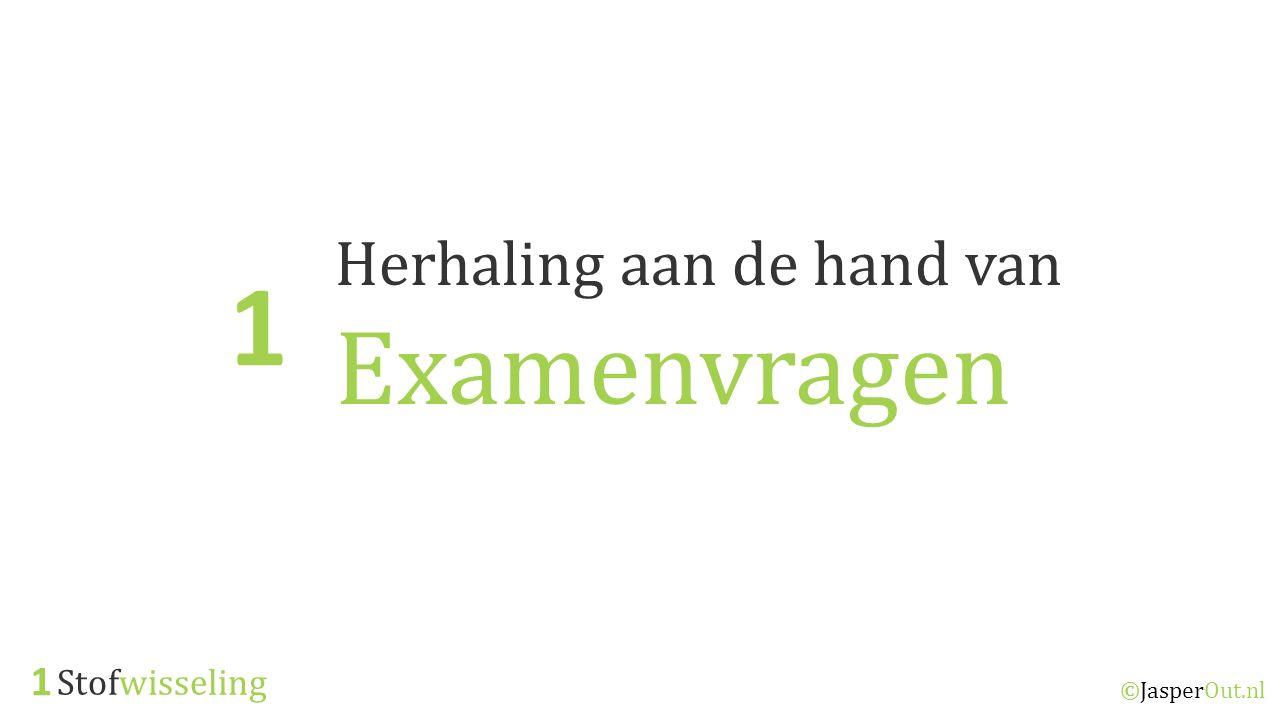 Stofwisseling 1 ©JasperOut.nl Herhaling aan de hand van Examenvragen 1
