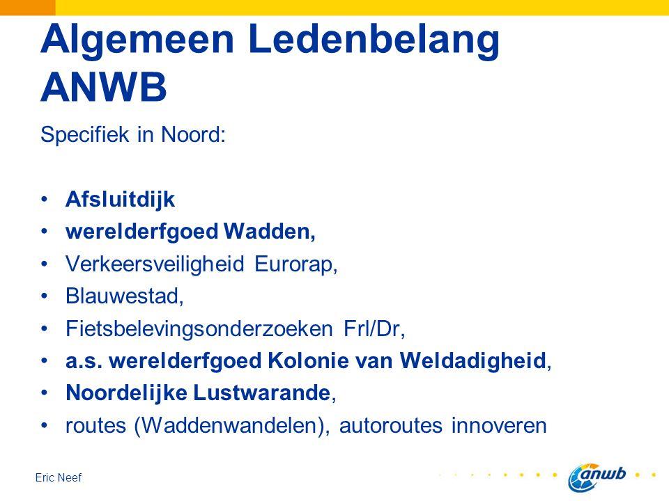 Eric Neef Algemeen Ledenbelang ANWB Specifiek in Noord: Afsluitdijk werelderfgoed Wadden, Verkeersveiligheid Eurorap, Blauwestad, Fietsbelevingsonderz