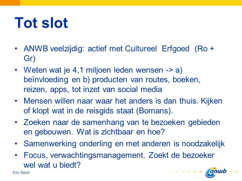 Eric Neef Tot slot ANWB veelzijdig: actief met Cultureel Erfgoed (Ro + Gr) Weten wat je 4,1 miljoen leden wensen -> a) beïnvloeding en b) producten va