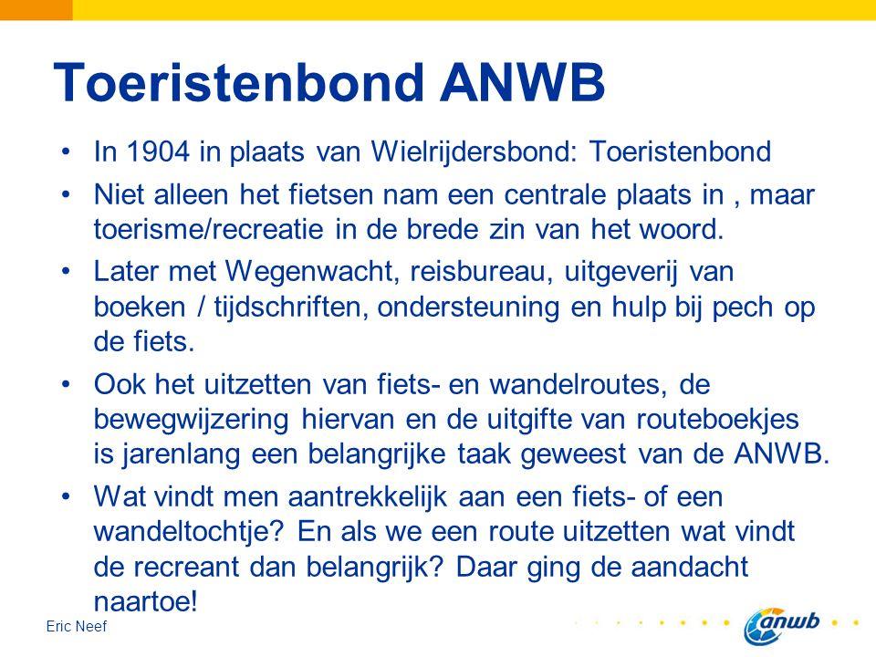 Eric Neef Toeristenbond ANWB In 1904 in plaats van Wielrijdersbond: Toeristenbond Niet alleen het fietsen nam een centrale plaats in, maar toerisme/re