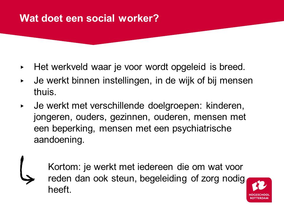 ▸ Het werkveld waar je voor wordt opgeleid is breed. ▸ Je werkt binnen instellingen, in de wijk of bij mensen thuis. ▸ Je werkt met verschillende doel
