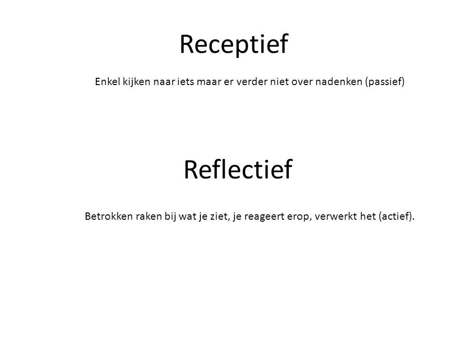 Receptief Enkel kijken naar iets maar er verder niet over nadenken (passief) Reflectief Betrokken raken bij wat je ziet, je reageert erop, verwerkt het (actief).