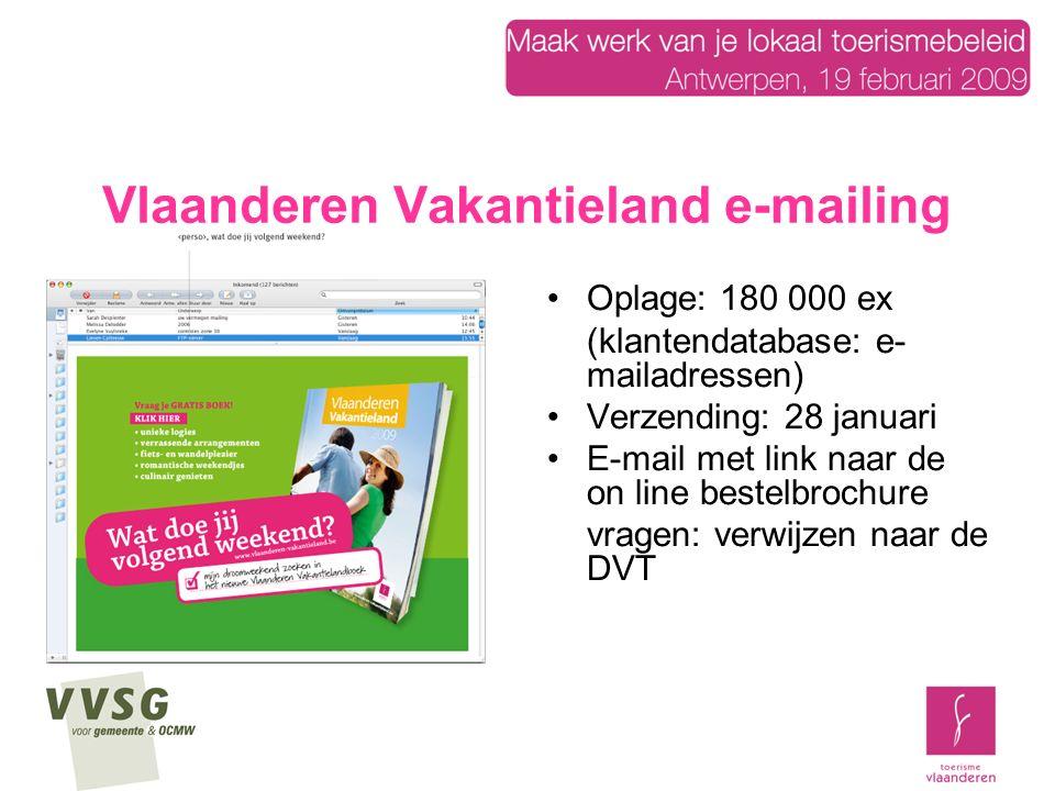 Vlaanderen Vakantieland e-mailing Oplage: 180 000 ex (klantendatabase: e- mailadressen) Verzending: 28 januari E-mail met link naar de on line bestelbrochure vragen: verwijzen naar de DVT