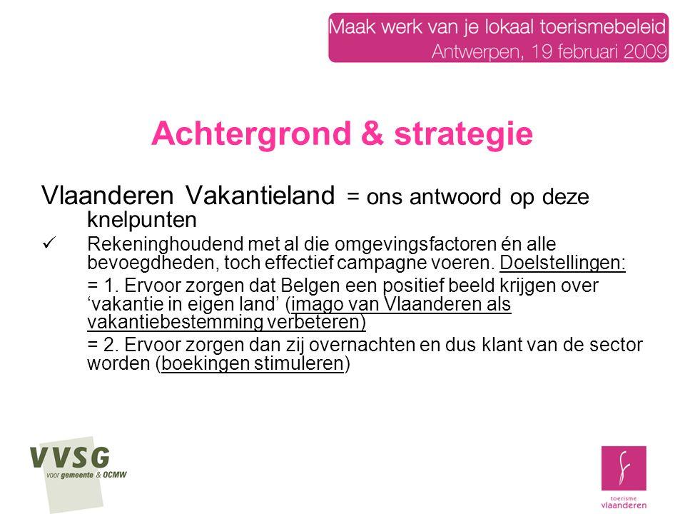 Achtergrond & strategie Voor 1998: Toerisme Vlaanderen, de provincies en regio's elk hun eigen toerismewerking in het binnenland Versnipperde inzet van middelen Diverse strategieën & positioneringen Rudimentaire adresbestanden bij iedereen Na 1998: één gemeenschappelijke aanpak om vakanties in eigen land te stimuleren Vooroordelen wegwerken: Belg denkt alles te kennen in Vlaanderen en denkt er niet aan om te overnachten De potentiële verblijfstoerist beter leren kennen Vlaanderen Vakantieland als koepelmerk