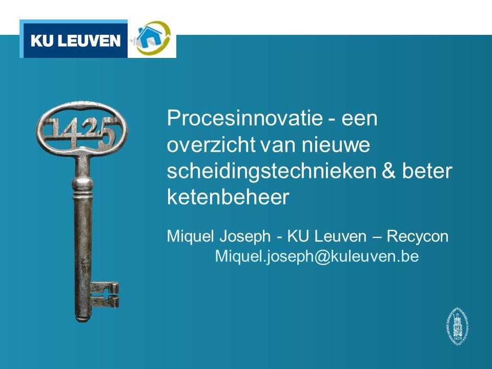 Procesinnovatie - een overzicht van nieuwe scheidingstechnieken & beter ketenbeheer Miquel Joseph - KU Leuven – Recycon Miquel.joseph@kuleuven.be