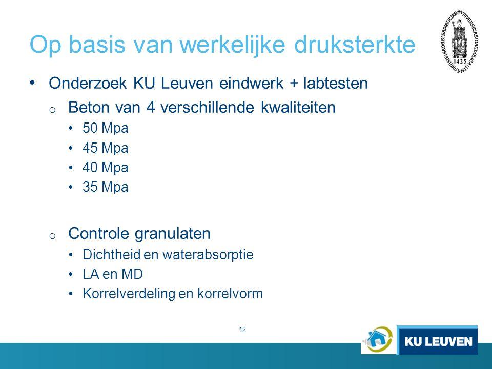 Op basis van werkelijke druksterkte 12 Onderzoek KU Leuven eindwerk + labtesten o Beton van 4 verschillende kwaliteiten 50 Mpa 45 Mpa 40 Mpa 35 Mpa o Controle granulaten Dichtheid en waterabsorptie LA en MD Korrelverdeling en korrelvorm