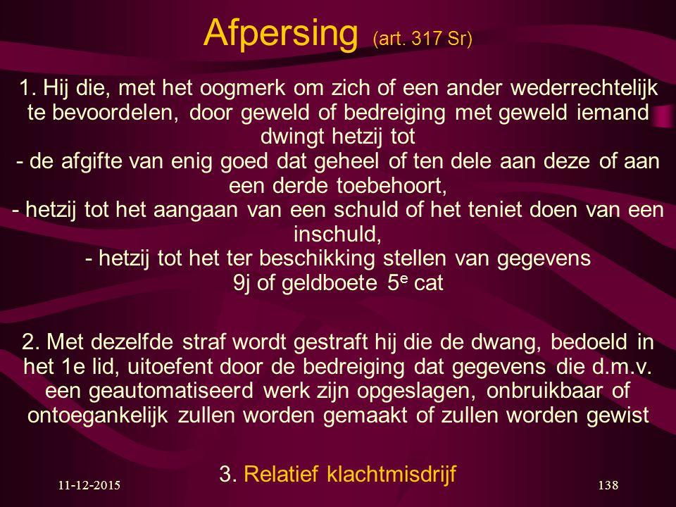 11-12-2015138 Afpersing (art. 317 Sr) 1. Hij die, met het oogmerk om zich of een ander wederrechtelijk te bevoordelen, door geweld of bedreiging met g