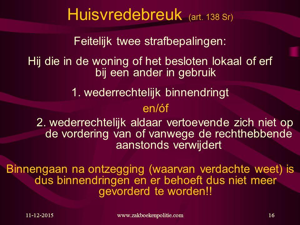 11-12-2015www.zakboekenpolitie.com16 Huisvredebreuk (art. 138 Sr) Feitelijk twee strafbepalingen: Hij die in de woning of het besloten lokaal of erf b