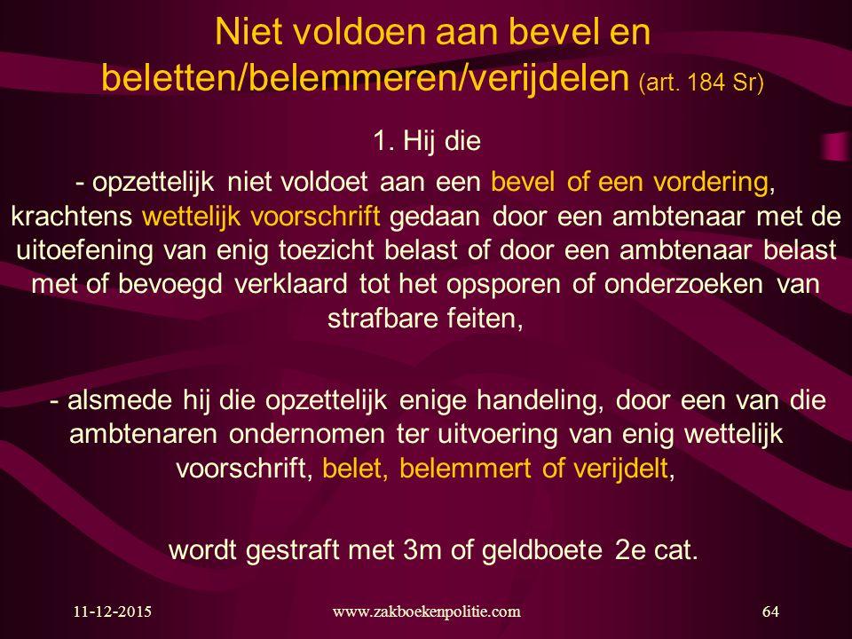 11-12-2015www.zakboekenpolitie.com64 Niet voldoen aan bevel en beletten/belemmeren/verijdelen (art. 184 Sr) 1. Hij die - opzettelijk niet voldoet aan
