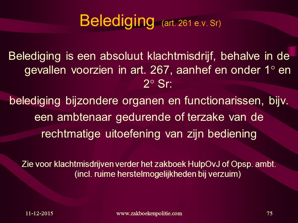 11-12-2015www.zakboekenpolitie.com75 Belediging (art. 261 e.v. Sr) Belediging is een absoluut klachtmisdrijf, behalve in de gevallen voorzien in art.
