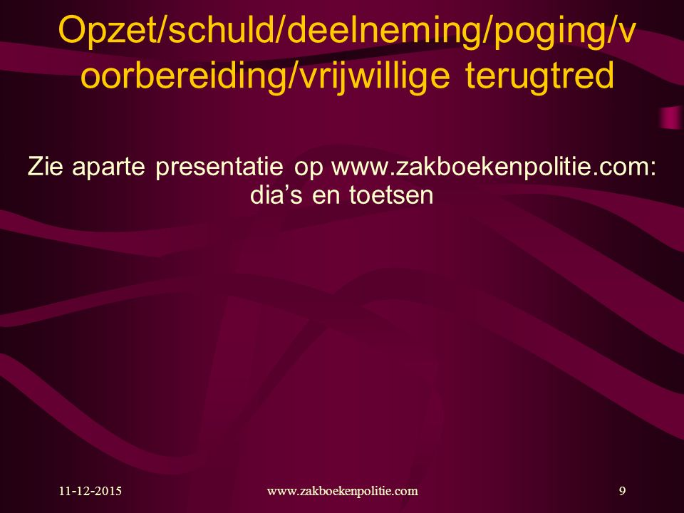 11-12-2015www.zakboekenpolitie.com9 Opzet/schuld/deelneming/poging/v oorbereiding/vrijwillige terugtred Zie aparte presentatie op www.zakboekenpolitie