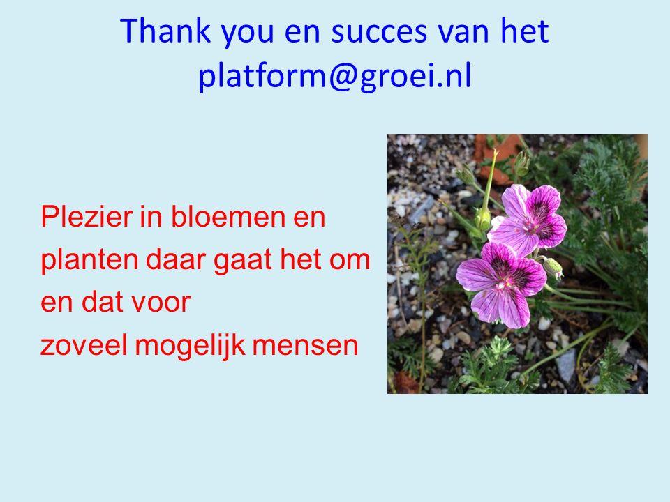 Thank you en succes van het platform@groei.nl Plezier in bloemen en planten daar gaat het om en dat voor zoveel mogelijk mensen