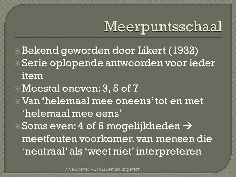 © Verhoeven – Boom Lemma uitgevers  Bekend geworden door Likert (1932)  Serie oplopende antwoorden voor ieder item  Meestal oneven: 3, 5 of 7  Van