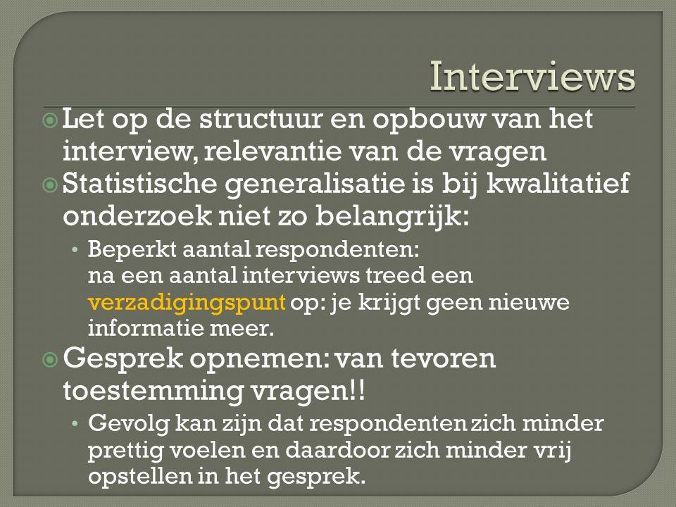  Let op de structuur en opbouw van het interview, relevantie van de vragen  Statistische generalisatie is bij kwalitatief onderzoek niet zo belangri