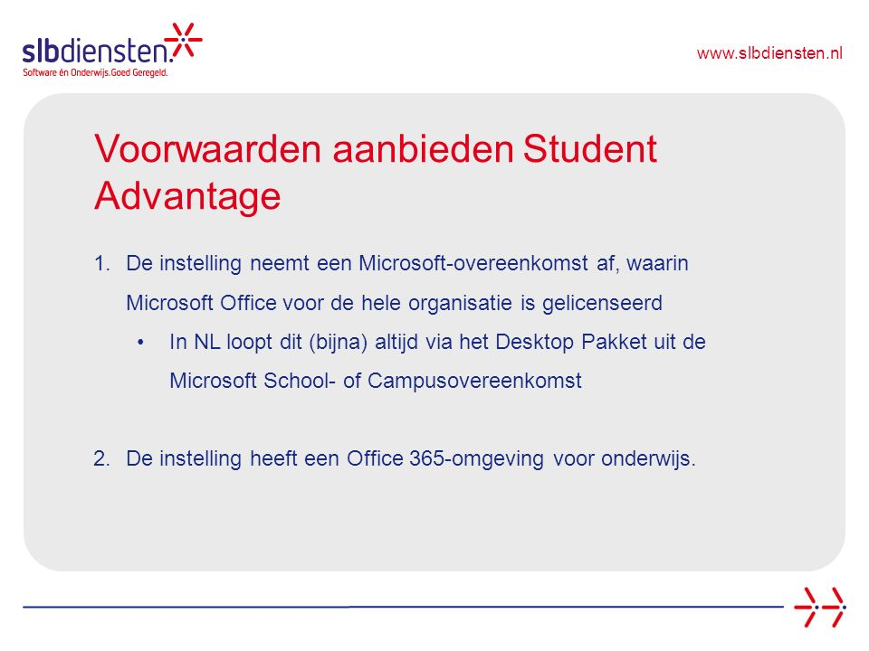 www.slbdiensten.nl Voorwaarden aanbieden Student Advantage 1.De instelling neemt een Microsoft-overeenkomst af, waarin Microsoft Office voor de hele organisatie is gelicenseerd In NL loopt dit (bijna) altijd via het Desktop Pakket uit de Microsoft School- of Campusovereenkomst 2.De instelling heeft een Office 365-omgeving voor onderwijs.