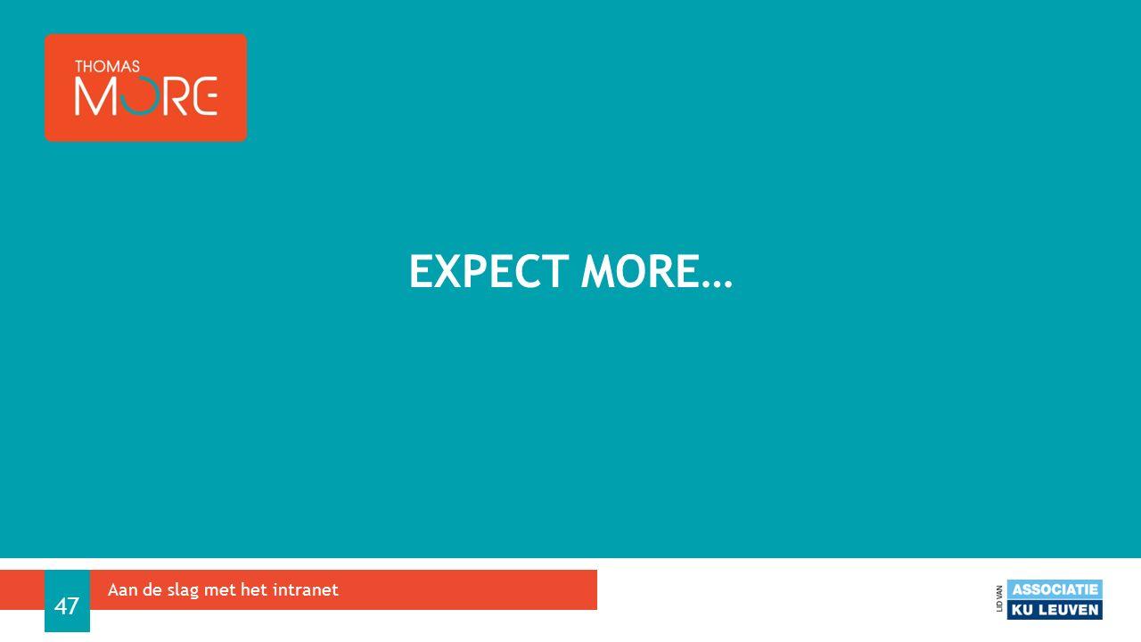 EXPECT MORE… Aan de slag met het intranet 47