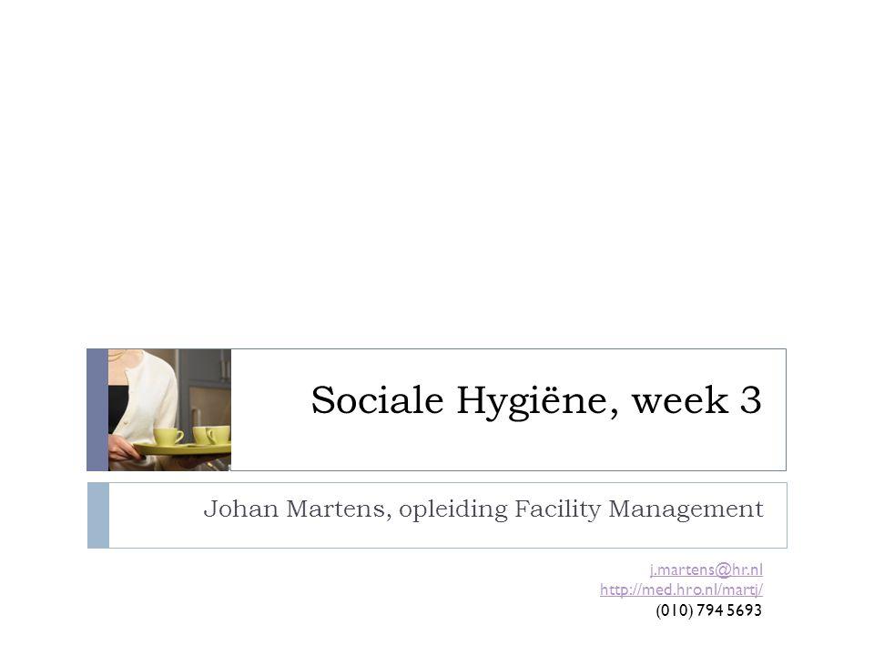 Sociale Hygiëne, week 3 Johan Martens, opleiding Facility Management j.martens@hr.nl http://med.hro.nl/martj/ (010) 794 5693