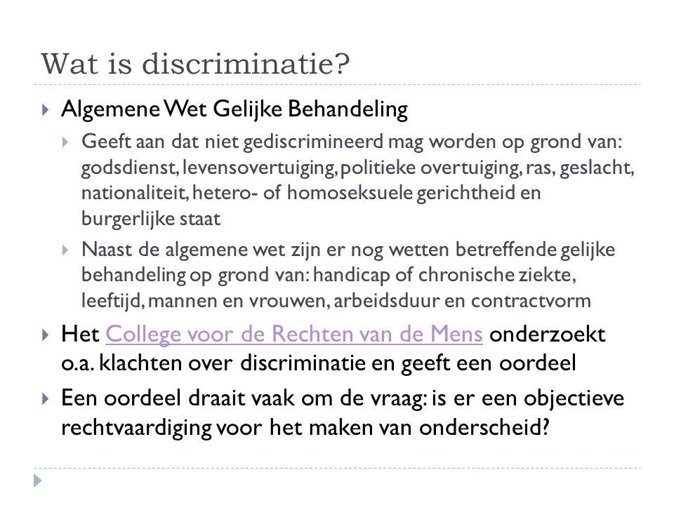 Wat is discriminatie?  Algemene Wet Gelijke Behandeling  Geeft aan dat niet gediscrimineerd mag worden op grond van: godsdienst, levensovertuiging,
