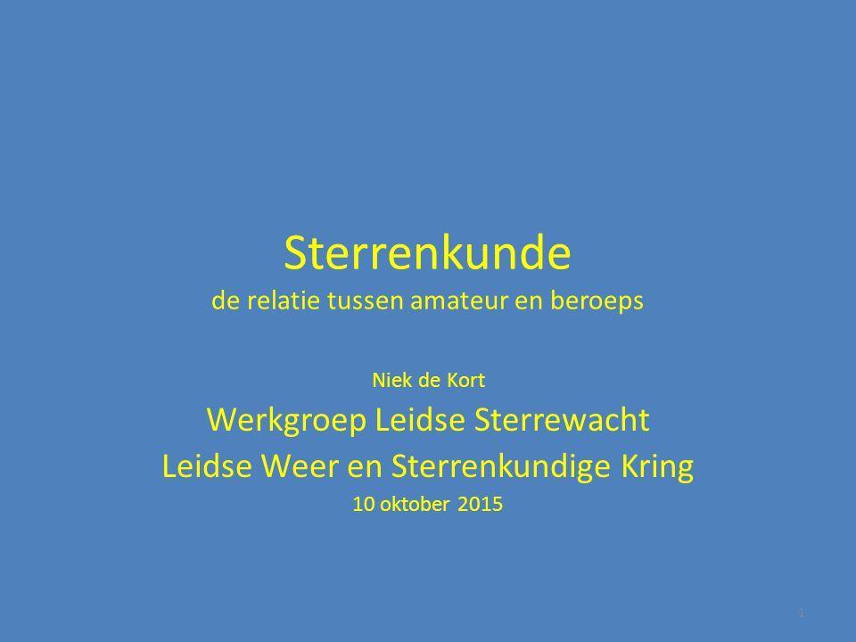 Sterrenkunde de relatie tussen amateur en beroeps Niek de Kort Werkgroep Leidse Sterrewacht Leidse Weer en Sterrenkundige Kring 10 oktober 2015 1