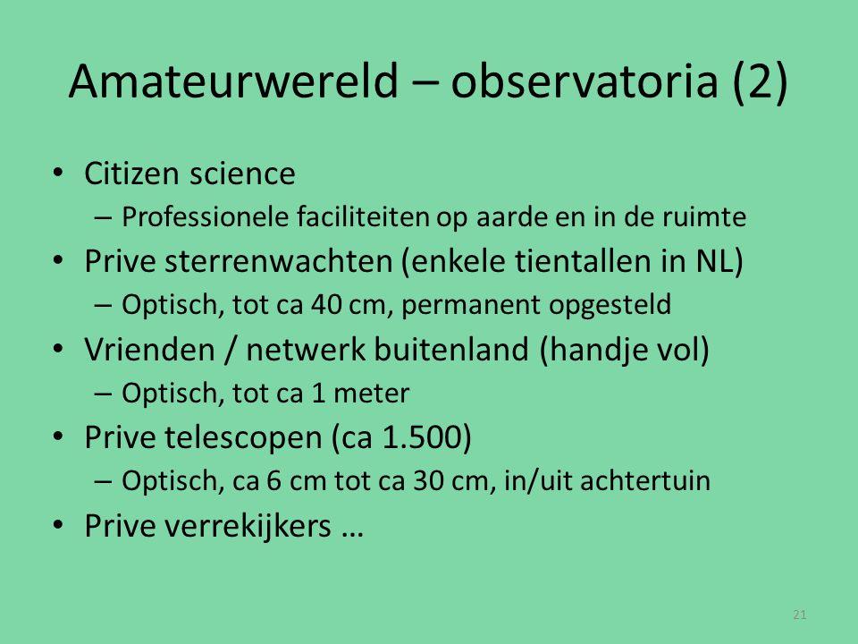 Amateurwereld – observatoria (2) Citizen science – Professionele faciliteiten op aarde en in de ruimte Prive sterrenwachten (enkele tientallen in NL) – Optisch, tot ca 40 cm, permanent opgesteld Vrienden / netwerk buitenland (handje vol) – Optisch, tot ca 1 meter Prive telescopen (ca 1.500) – Optisch, ca 6 cm tot ca 30 cm, in/uit achtertuin Prive verrekijkers … 21