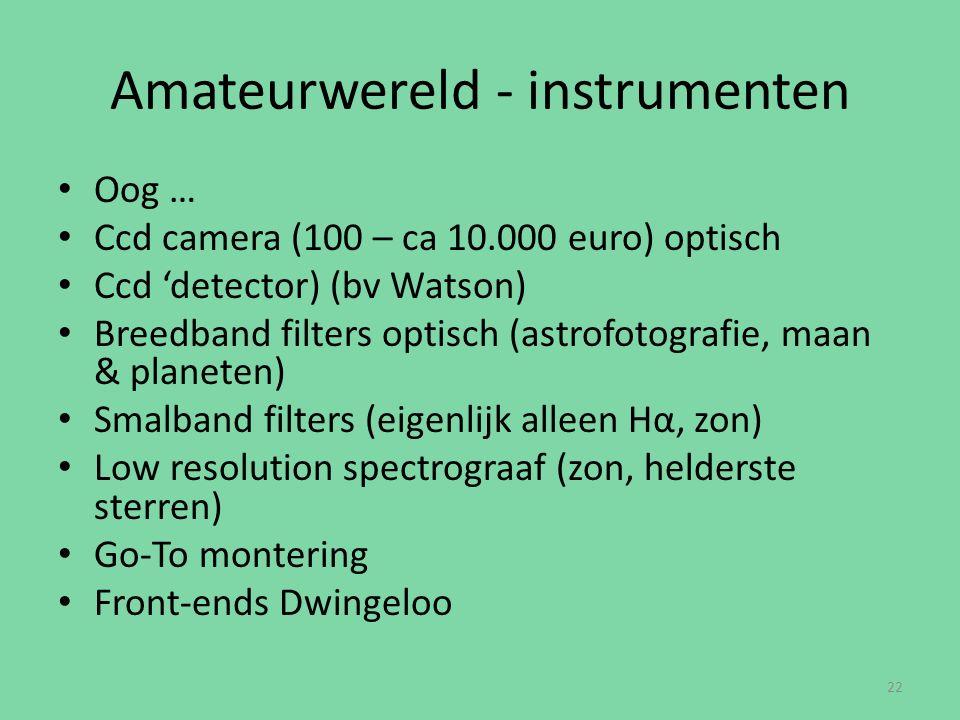 Amateurwereld - instrumenten Oog … Ccd camera (100 – ca 10.000 euro) optisch Ccd 'detector) (bv Watson) Breedband filters optisch (astrofotografie, maan & planeten) Smalband filters (eigenlijk alleen Hα, zon) Low resolution spectrograaf (zon, helderste sterren) Go-To montering Front-ends Dwingeloo 22