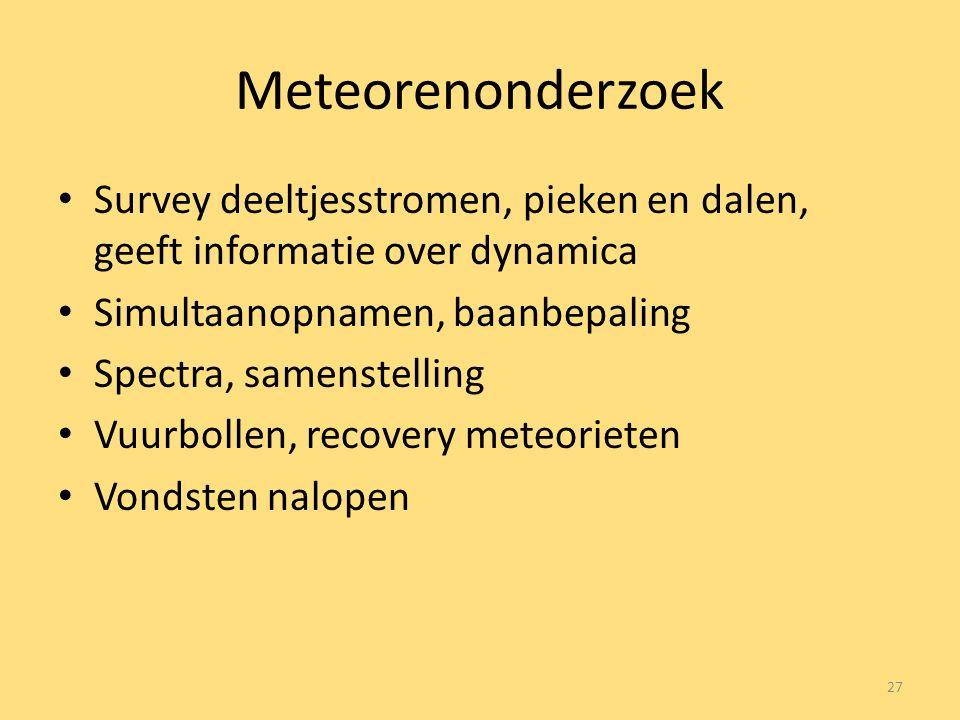 Meteorenonderzoek Survey deeltjesstromen, pieken en dalen, geeft informatie over dynamica Simultaanopnamen, baanbepaling Spectra, samenstelling Vuurbollen, recovery meteorieten Vondsten nalopen 27