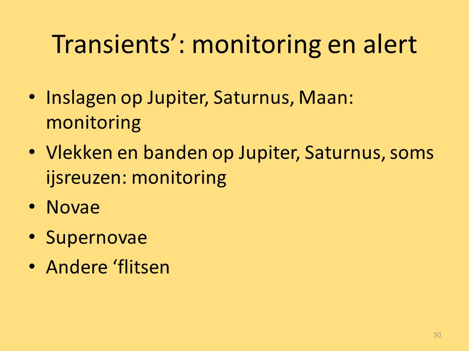Transients': monitoring en alert Inslagen op Jupiter, Saturnus, Maan: monitoring Vlekken en banden op Jupiter, Saturnus, soms ijsreuzen: monitoring Novae Supernovae Andere 'flitsen 30
